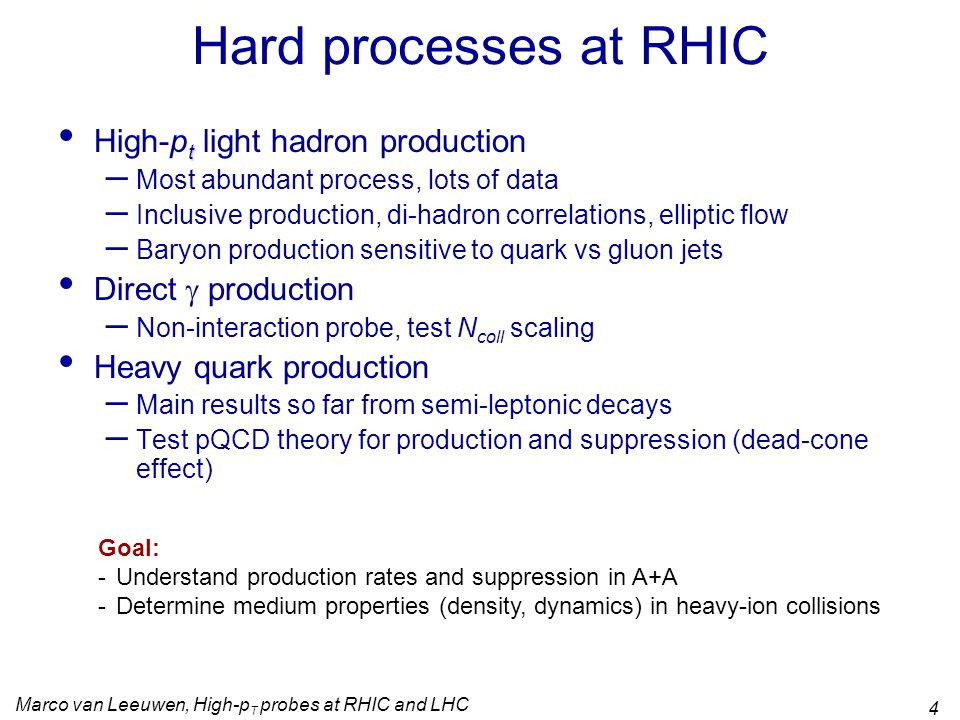 Marco van Leeuwen, High-p T probes at RHIC and LHC 4 Hard processes at RHIC t High-p t light hadron production – Most abundant process, lots of data – Inclusive production, di-hadron correlations, elliptic flow – Baryon production sensitive to quark vs gluon jets Direct  production – Non-interaction probe, test N coll scaling Heavy quark production – Main results so far from semi-leptonic decays – Test pQCD theory for production and suppression (dead-cone effect) Goal: -Understand production rates and suppression in A+A -Determine medium properties (density, dynamics) in heavy-ion collisions