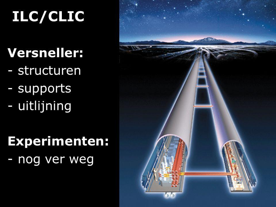 ILC/CLIC Versneller: -structuren -supports -uitlijning Experimenten: -nog ver weg