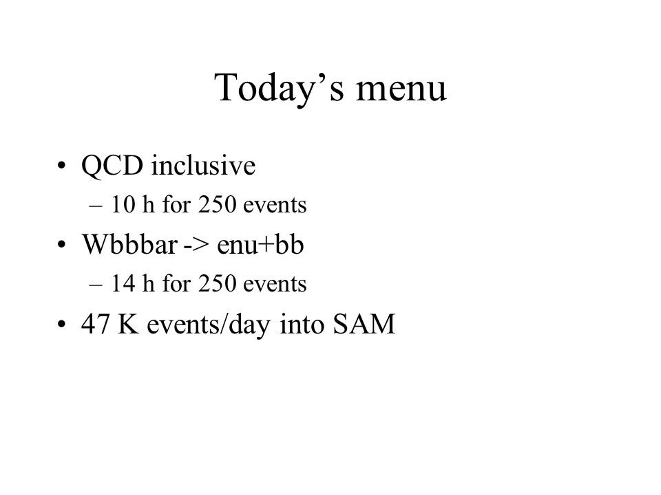 Today's menu QCD inclusive –10 h for 250 events Wbbbar -> enu+bb –14 h for 250 events 47 K events/day into SAM