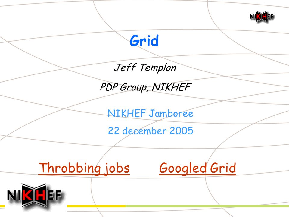 Grid Jeff Templon PDP Group, NIKHEF NIKHEF Jamboree 22 december 2005 Throbbing jobsGoogled Grid