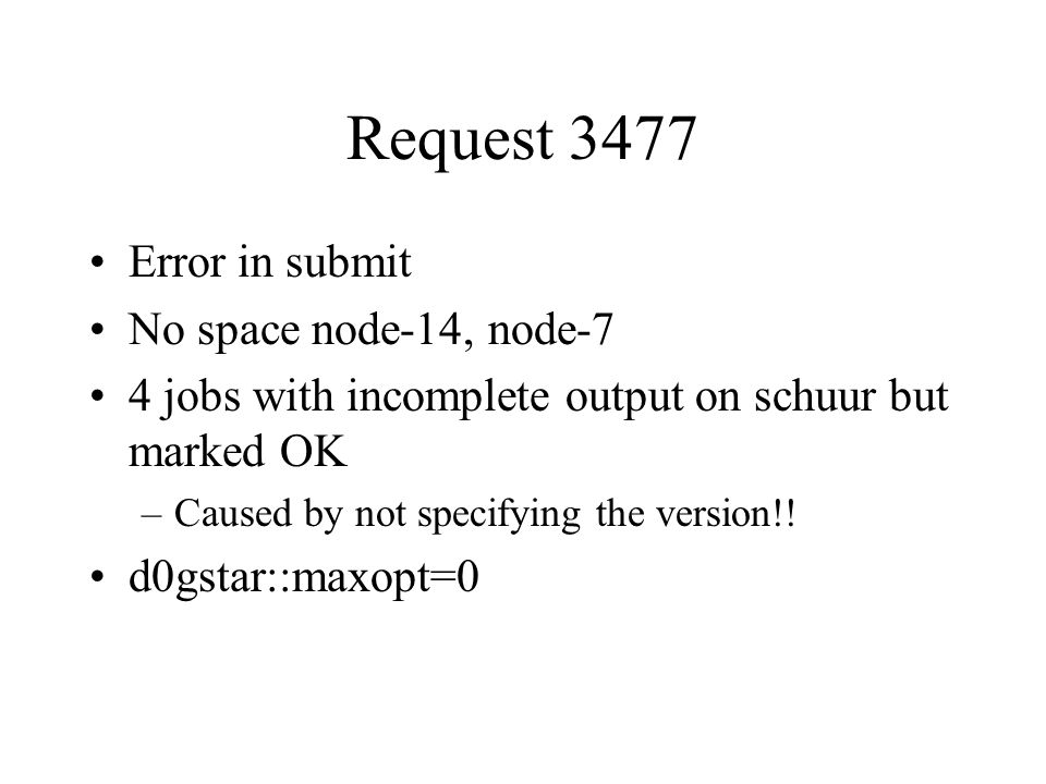 Request 3477 Error in submit No space node-14, node-7 4 jobs with incomplete output on schuur but marked OK –Caused by not specifying the version!! d0