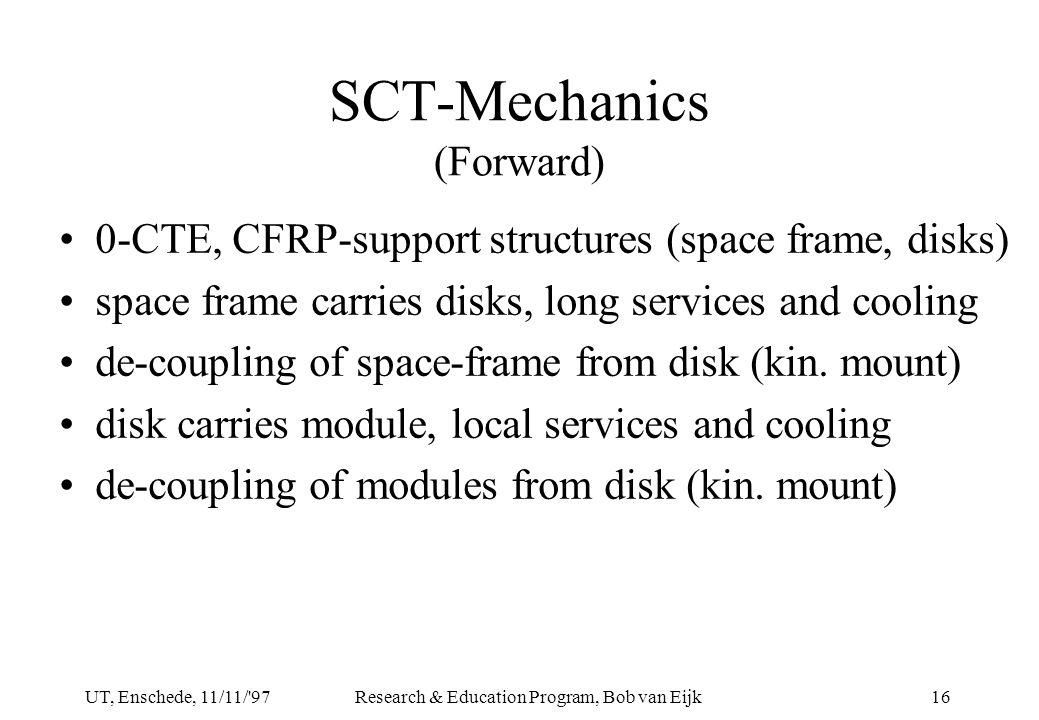 UT, Enschede, 11/11/ 97Research & Education Program, Bob van Eijk16 SCT-Mechanics (Forward) 0-CTE, CFRP-support structures (space frame, disks) space frame carries disks, long services and cooling de-coupling of space-frame from disk (kin.