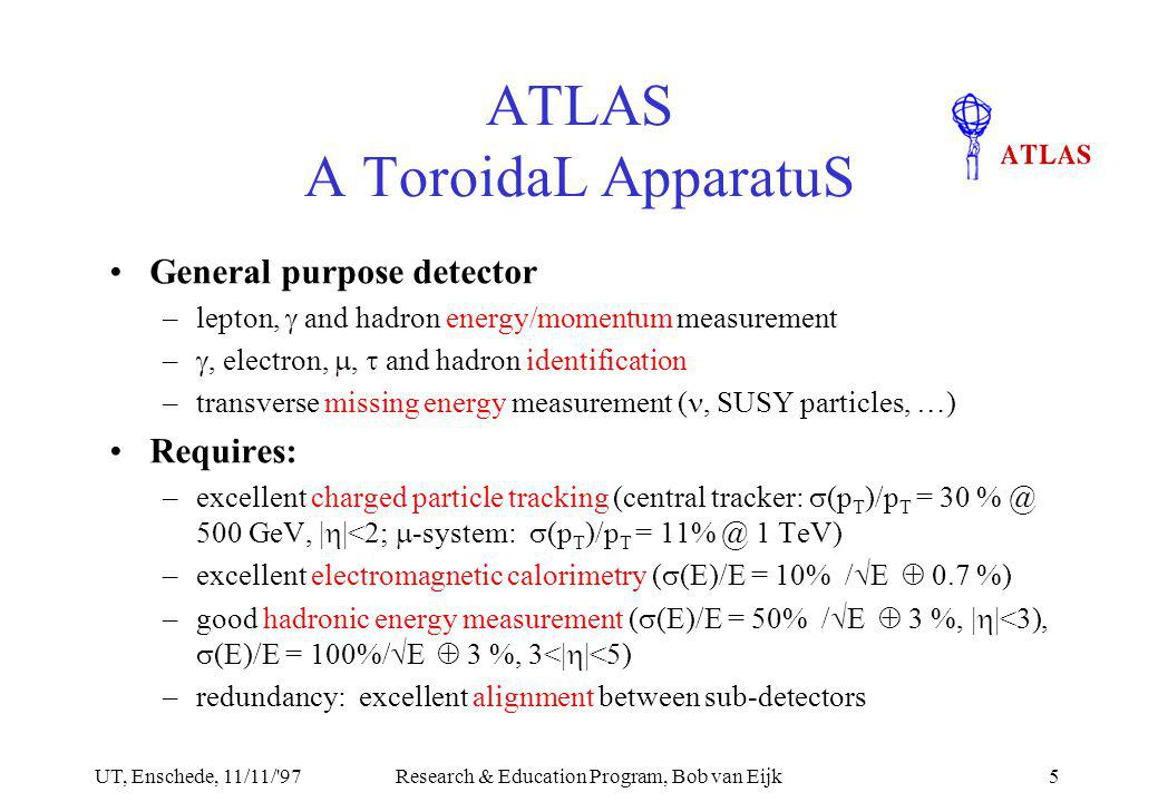 UT, Enschede, 11/11/ 97Research & Education Program, Bob van Eijk5 ATLAS A ToroidaL ApparatuS General purpose detector –lepton,  and hadron energy/momentum measurement – , electron, ,  and hadron identification –transverse missing energy measurement (, SUSY particles, …) Requires: –excellent charged particle tracking (central tracker:  (p T )/p T = 30 % @ 500 GeV, |  |<2;  -system:  (p T )/p T = 11% @ 1 TeV) –excellent electromagnetic calorimetry (  (E)/E = 10% /  E  0.7 %) –good hadronic energy measurement (  (E)/E = 50% /  E  3 %, |  |<3),  (E)/E = 100%/  E  3 %, 3<|  |<5) –redundancy: excellent alignment between sub-detectors