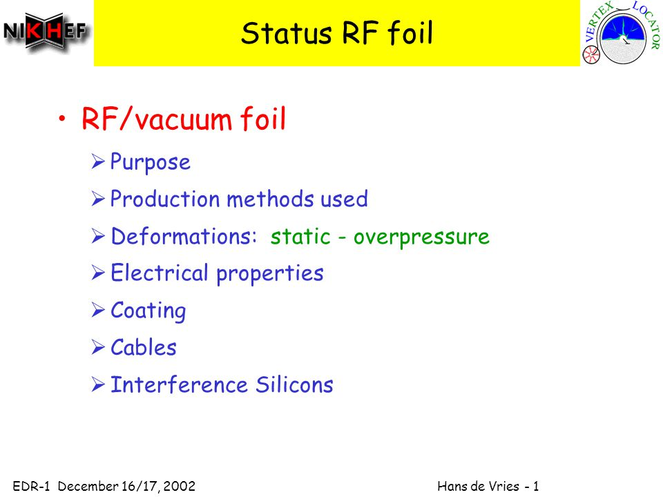 EDR-1 December 16/17, 2002 Hans de Vries - 1 Status RF foil RF/vacuum foil  Purpose  Production methods used  Deformations: static - overpressure  Electrical properties  Coating  Cables  Interference Silicons