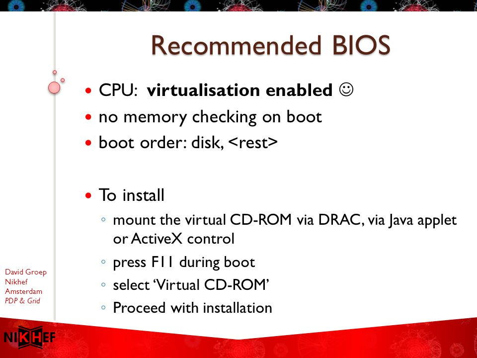 David Groep Nikhef Amsterdam PDP & Grid CPU: virtualisation enabled no memory checking on boot boot order: disk, To install ◦ mount the virtual CD-ROM via DRAC, via Java applet or ActiveX control ◦ press F11 during boot ◦ select 'Virtual CD-ROM' ◦ Proceed with installation Recommended BIOS