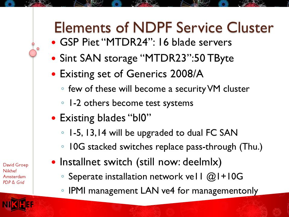 David Groep Nikhef Amsterdam PDP & Grid GSP Piet MTDR24 : 16 blade servers Sint SAN storage MTDR23 :50 TByte Existing set of Generics 2008/A ◦ few of these will become a security VM cluster ◦ 1-2 others become test systems Existing blades bl0 ◦ 1-5, 13,14 will be upgraded to dual FC SAN ◦ 10G stacked switches replace pass-through (Thu.) Installnet switch (still now: deelmlx) ◦ Seperate installation network ve11 @1+10G ◦ IPMI management LAN ve4 for managementonly Elements of NDPF Service Cluster