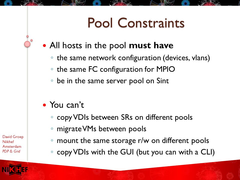 David Groep Nikhef Amsterdam PDP & Grid All hosts in the pool must have ◦ the same network configuration (devices, vlans) ◦ the same FC configuration for MPIO ◦ be in the same server pool on Sint You can't ◦ copy VDIs between SRs on different pools ◦ migrate VMs between pools ◦ mount the same storage r/w on different pools ◦ copy VDIs with the GUI (but you can with a CLI) Pool Constraints