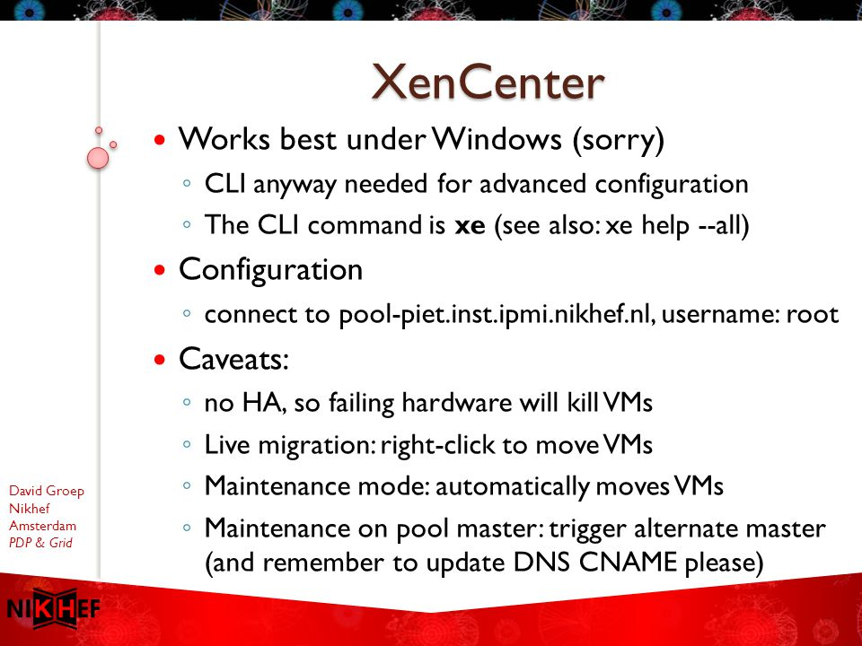 David Groep Nikhef Amsterdam PDP & Grid Works best under Windows (sorry) ◦ CLI anyway needed for advanced configuration ◦ The CLI command is xe (see also: xe help --all) Configuration ◦ connect to pool-piet.inst.ipmi.nikhef.nl, username: root Caveats: ◦ no HA, so failing hardware will kill VMs ◦ Live migration: right-click to move VMs ◦ Maintenance mode: automatically moves VMs ◦ Maintenance on pool master: trigger alternate master (and remember to update DNS CNAME please) XenCenter