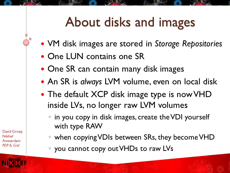 David Groep Nikhef Amsterdam PDP & Grid VM disk images are stored in Storage Repositories One LUN contains one SR One SR can contain many disk images An SR is always LVM volume, even on local disk The default XCP disk image type is now VHD inside LVs, no longer raw LVM volumes ◦ in you copy in disk images, create the VDI yourself with type RAW ◦ when copying VDIs between SRs, they become VHD ◦ you cannot copy out VHDs to raw LVs About disks and images