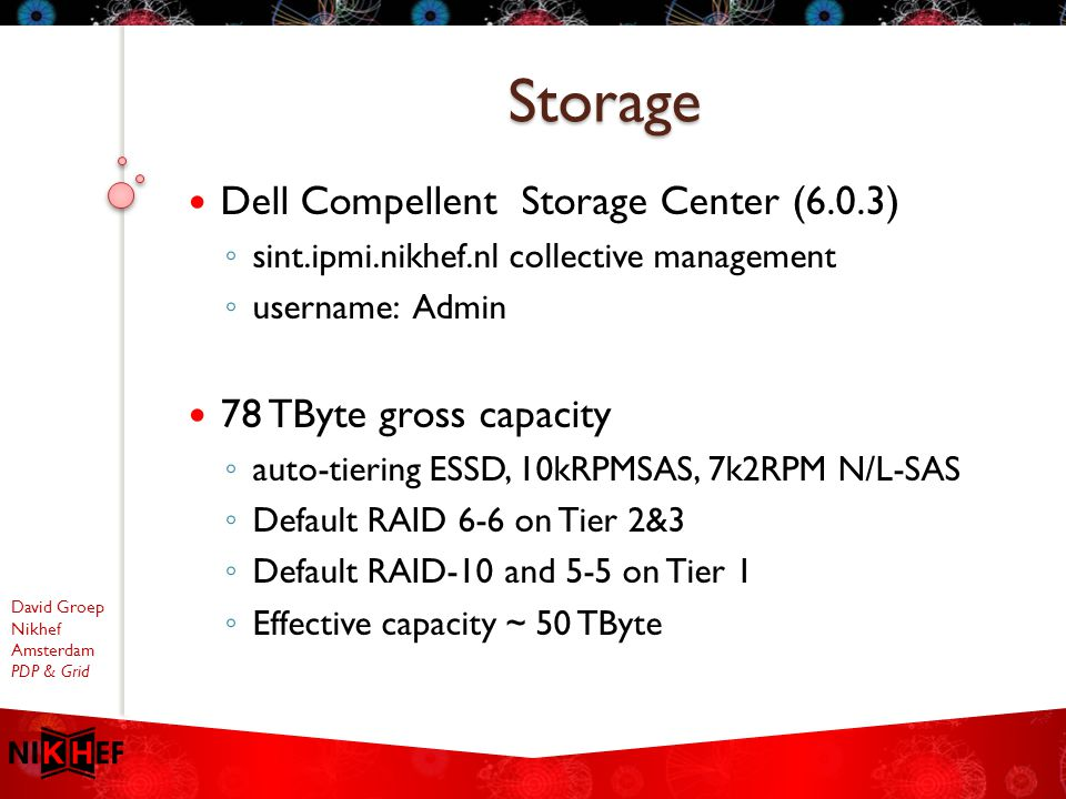 David Groep Nikhef Amsterdam PDP & Grid Dell Compellent Storage Center (6.0.3) ◦ sint.ipmi.nikhef.nl collective management ◦ username: Admin 78 TByte gross capacity ◦ auto-tiering ESSD, 10kRPMSAS, 7k2RPM N/L-SAS ◦ Default RAID 6-6 on Tier 2&3 ◦ Default RAID-10 and 5-5 on Tier 1 ◦ Effective capacity ~ 50 TByte Storage