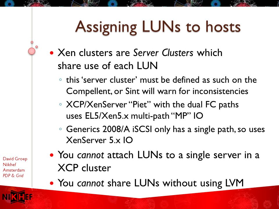 David Groep Nikhef Amsterdam PDP & Grid Xen clusters are Server Clusters which share use of each LUN ◦ this 'server cluster' must be defined as such on the Compellent, or Sint will warn for inconsistencies ◦ XCP/XenServer Piet with the dual FC paths uses EL5/Xen5.x multi-path MP IO ◦ Generics 2008/A iSCSI only has a single path, so uses XenServer 5.x IO You cannot attach LUNs to a single server in a XCP cluster You cannot share LUNs without using LVM Assigning LUNs to hosts