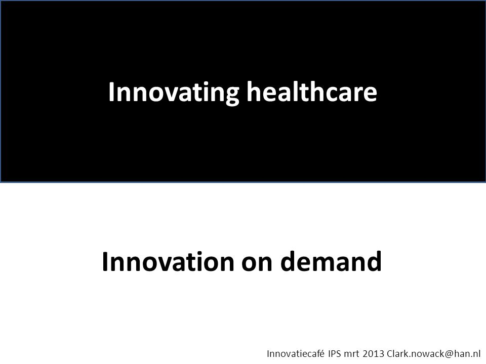 Innovating healthcare Innovatiecafé IPS mrt 2013 Clark.nowack@han.nl Innovation on demand