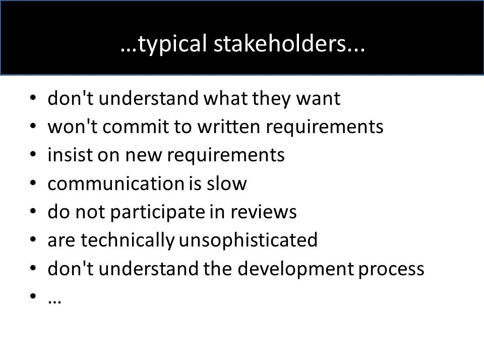 don t understand what they want won t commit to written requirements insist on new requirements communication is slow do not participate in reviews are technically unsophisticated don t understand the development process … …typical stakeholders...