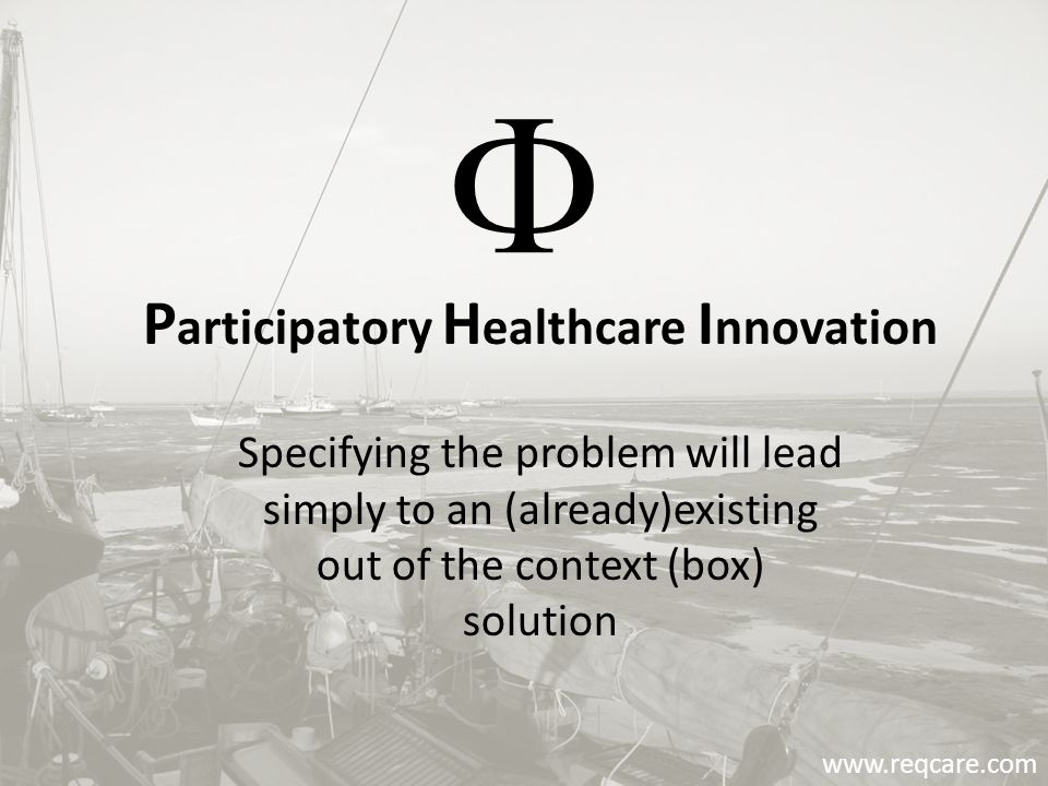 P articipatory H ealthcare I nnovation Specifying the problem will lead simply to an (already)existing out of the context (box) solution www.reqcare.com 