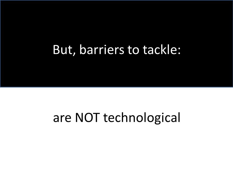 But, barriers to tackle: are NOT technological