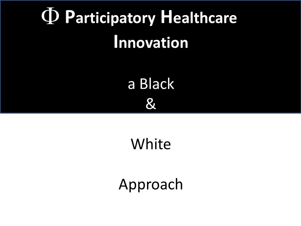P articipatory H ealthcare I nnovation a Black & White Approach 