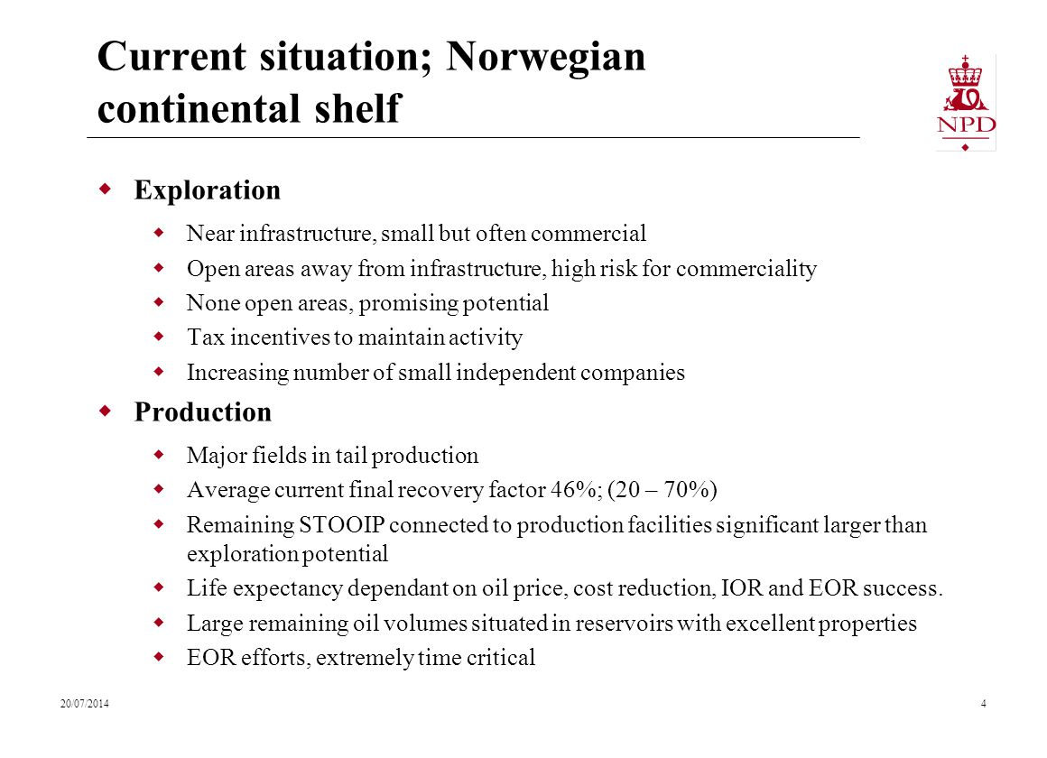 Current situation; Norwegian continental shelf  Exploration  Near infrastructure, small but often commercial  Open areas away from infrastructure, high risk for commerciality  None open areas, promising potential  Tax incentives to maintain activity  Increasing number of small independent companies  Production  Major fields in tail production  Average current final recovery factor 46%; (20 – 70%)  Remaining STOOIP connected to production facilities significant larger than exploration potential  Life expectancy dependant on oil price, cost reduction, IOR and EOR success.