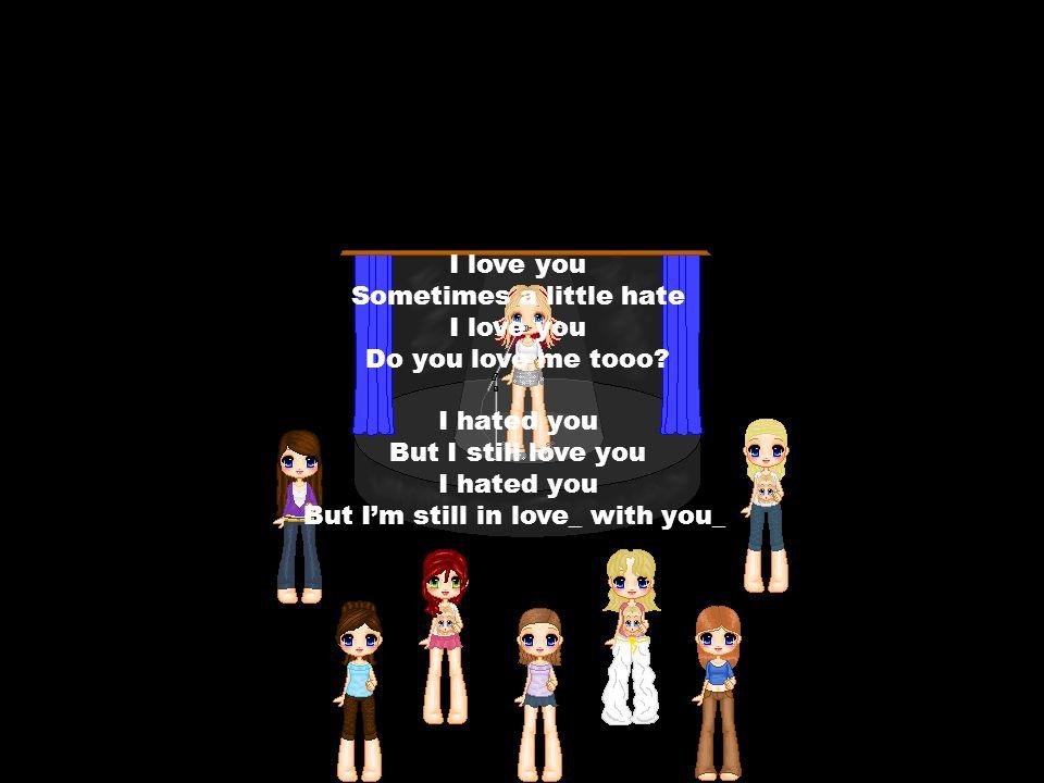 I love you Sometimes a little hate I love you Do you love me tooo.