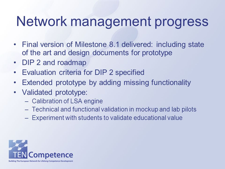 Network management progress Final version of Milestone 8.1 delivered: including state of the art and design documents for prototype DIP 2 and roadmap Evaluation criteria for DIP 2 specified Extended prototype by adding missing functionality Validated prototype: –Calibration of LSA engine –Technical and functional validation in mockup and lab pilots –Experiment with students to validate educational value