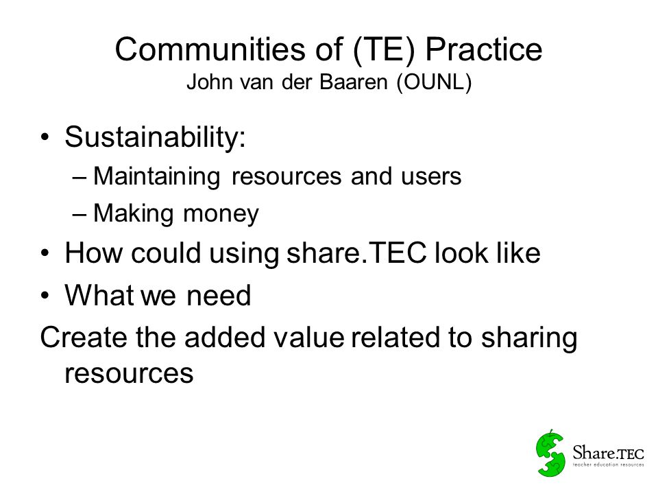Communities of (TE) Practice John van der Baaren (OUNL) Sustainability: –Quality of resources (not quantity) –Quantity of (re)use –Tempting experts to contribute More like wikipedia then Youtube