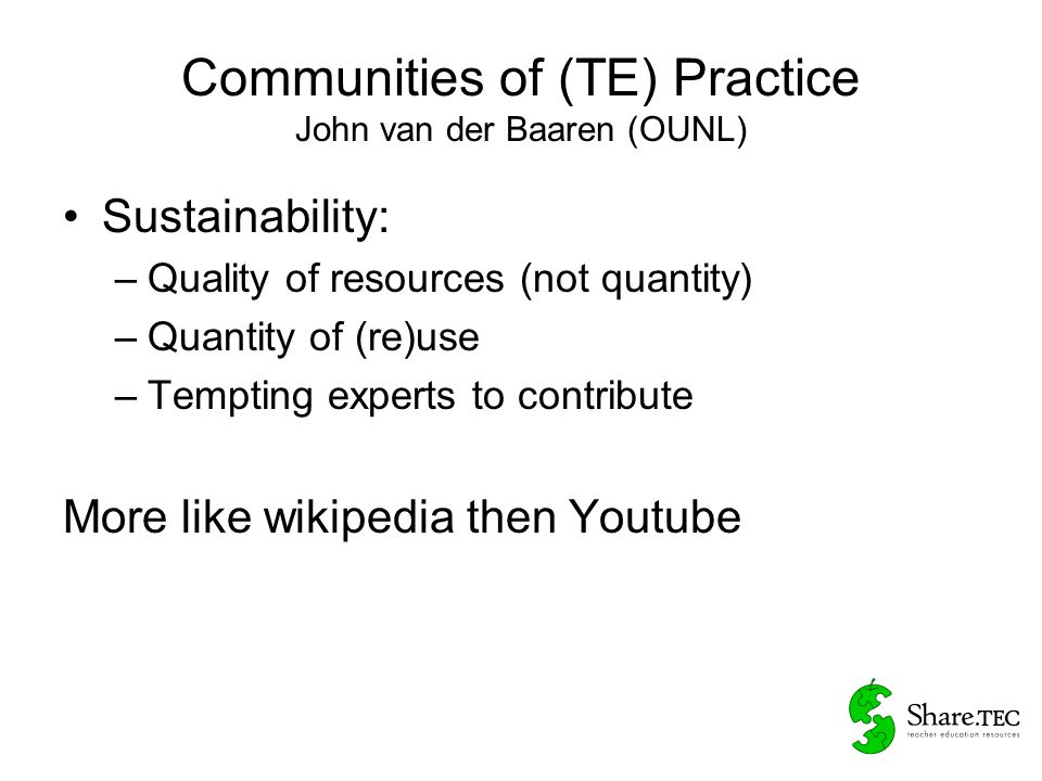 Communities of (TE) Practice John van der Baaren (OUNL) Money (scenario's – Free) –Resources are free, but added services not (translation, training, installation) –Free do it yourself and Deluxe paid version (proper documentation, guarantee, updates) –Advertisements –Subsidies (wikiwijs) –…………….