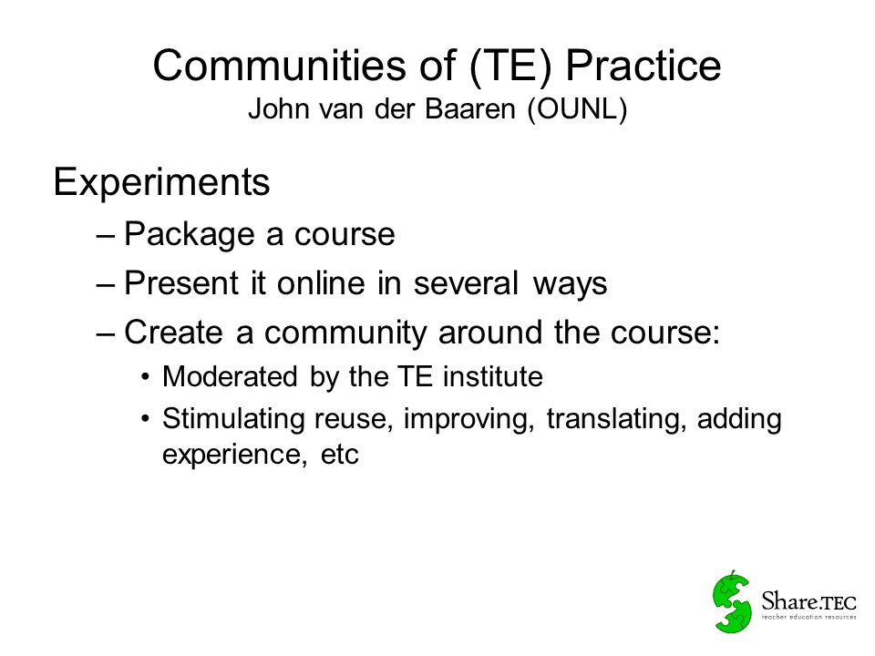 Communities of (TE) Practice John van der Baaren (OUNL) Experiments –Package a course –Present it online in several ways –Create a community around the course: Moderated by the TE institute Stimulating reuse, improving, translating, adding experience, etc