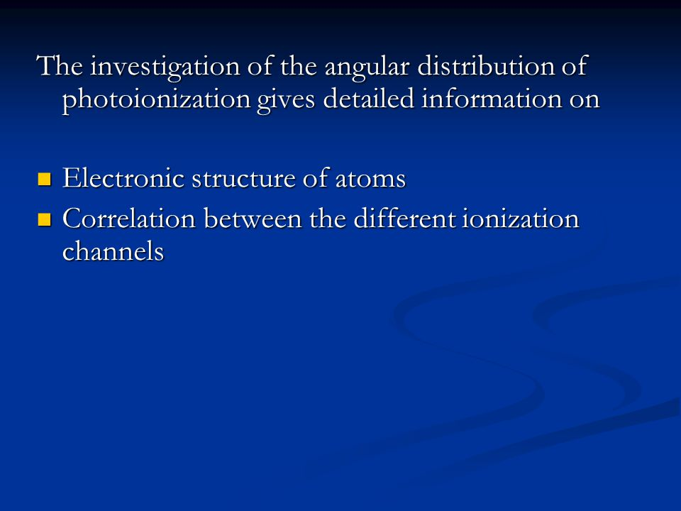 The investigation of the angular distribution of photoionization gives detailed information on Electronic structure of atoms Electronic structure of atoms Correlation between the different ionization channels Correlation between the different ionization channels