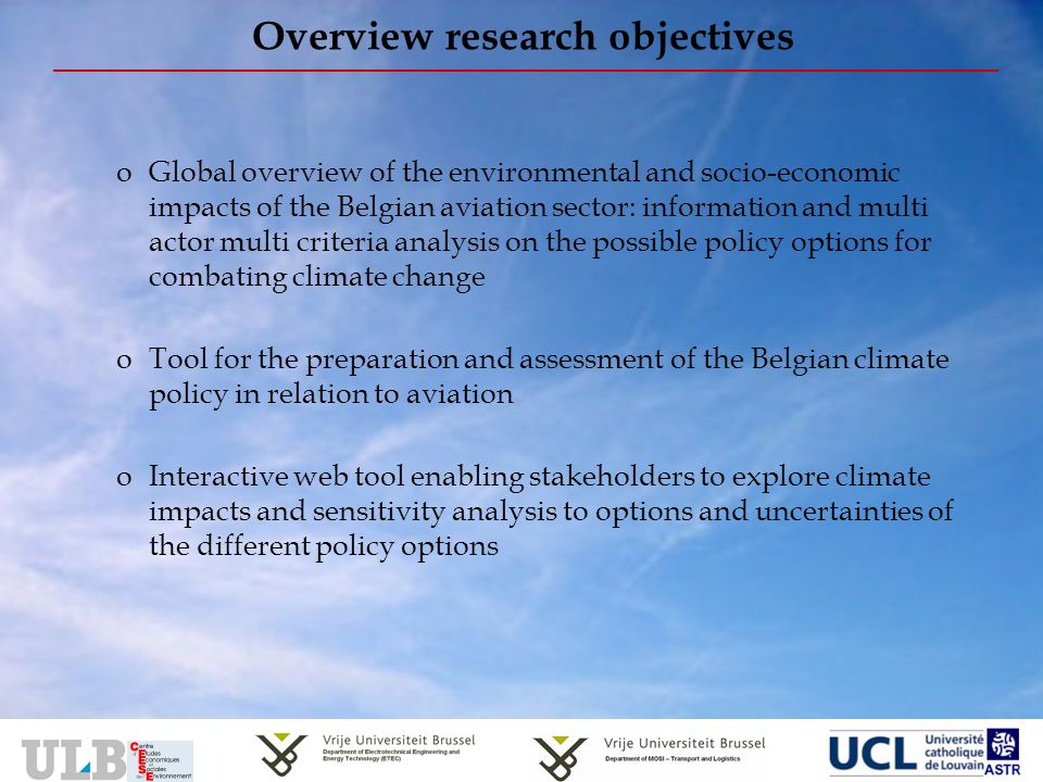 Overview research objectives oGlobal overview of the environmental and socio-economic impacts of the Belgian aviation sector: information and multi actor multi criteria analysis on the possible policy options for combating climate change oTool for the preparation and assessment of the Belgian climate policy in relation to aviation oInteractive web tool enabling stakeholders to explore climate impacts and sensitivity analysis to options and uncertainties of the different policy options