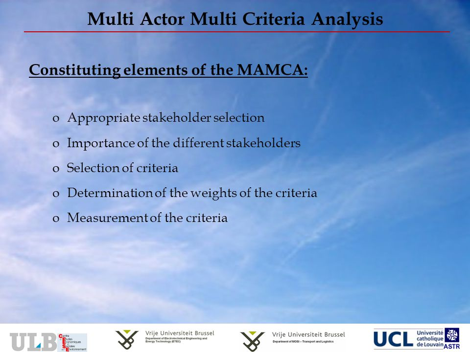 Multi Actor Multi Criteria Analysis Constituting elements of the MAMCA: oAppropriate stakeholder selection oImportance of the different stakeholders oSelection of criteria oDetermination of the weights of the criteria oMeasurement of the criteria