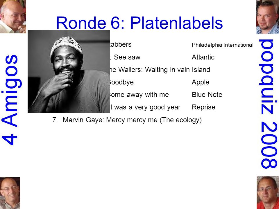 Ronde 6: Platenlabels 1.O Jays: Back stabbers Philadelphia International 2.Aretha Franklin: See sawAtlantic 3.Bob Marley & the Wailers: Waiting in vainIsland 4.Mary Hopkin: GoodbyeApple 5.Norah Jones: Come away with meBlue Note 6.Frank Sinatra: It was a very good yearReprise 7.Marvin Gaye: Mercy mercy me (The ecology)