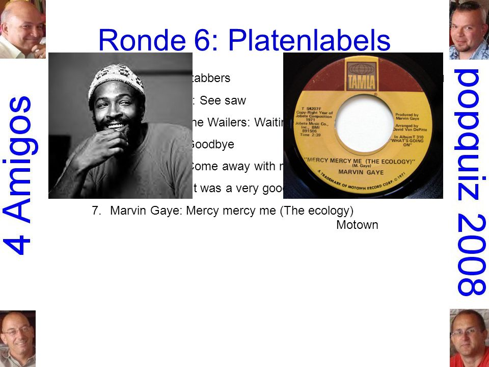 Ronde 6: Platenlabels 1.O Jays: Back stabbers Philadelphia International 2.Aretha Franklin: See sawAtlantic 3.Bob Marley & the Wailers: Waiting in vainIsland 4.Mary Hopkin: GoodbyeApple 5.Norah Jones: Come away with meBlue Note 6.Frank Sinatra: It was a very good yearReprise 7.Marvin Gaye: Mercy mercy me (The ecology) Motown
