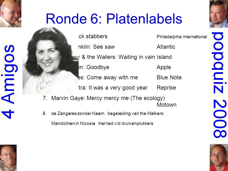 Ronde 6: Platenlabels 1.O Jays: Back stabbers Philadelphia International 2.Aretha Franklin: See sawAtlantic 3.Bob Marley & the Wailers: Waiting in vainIsland 4.Mary Hopkin: GoodbyeApple 5.Norah Jones: Come away with meBlue Note 6.Frank Sinatra: It was a very good yearReprise 7.Marvin Gaye: Mercy mercy me (The ecology) Motown 8.de Zangeres zonder Naam begeleiding van the Walkers: Mandolinen in Nicosia Het lied v/d druivenplukkers