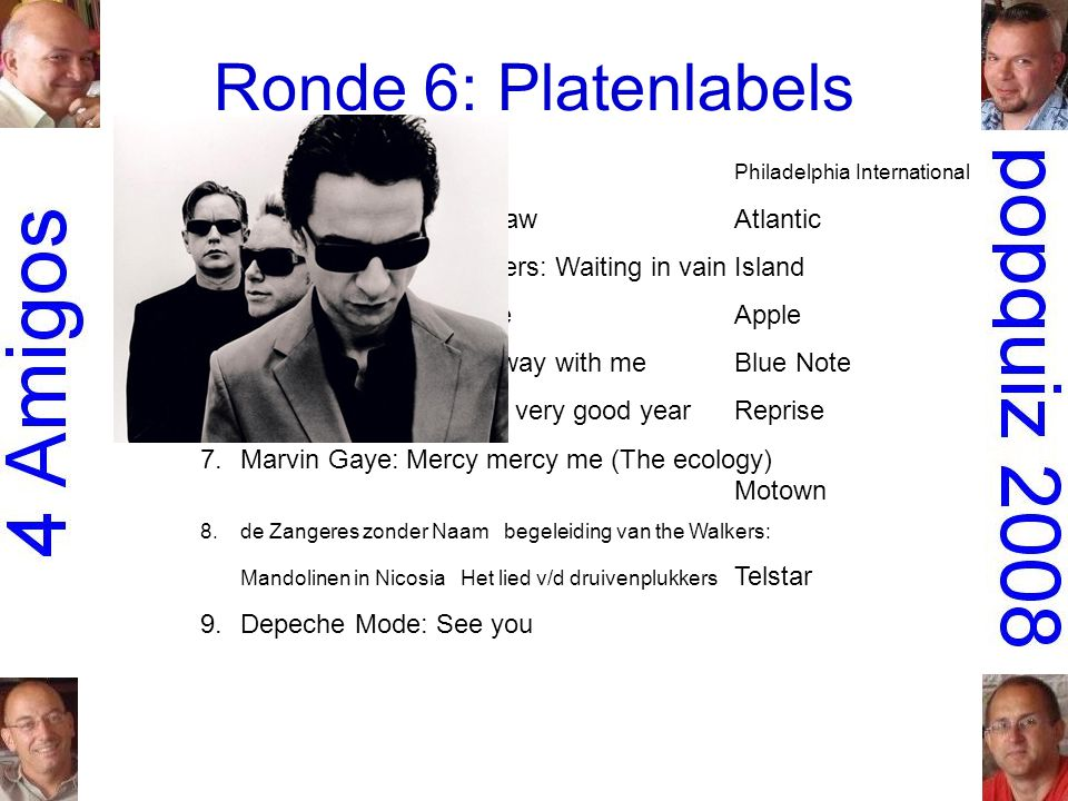 Ronde 6: Platenlabels 1.O Jays: Back stabbers Philadelphia International 2.Aretha Franklin: See sawAtlantic 3.Bob Marley & the Wailers: Waiting in vainIsland 4.Mary Hopkin: GoodbyeApple 5.Norah Jones: Come away with meBlue Note 6.Frank Sinatra: It was a very good yearReprise 7.Marvin Gaye: Mercy mercy me (The ecology) Motown 8.de Zangeres zonder Naam begeleiding van the Walkers: Mandolinen in Nicosia Het lied v/d druivenplukkers Telstar 9.Depeche Mode: See you