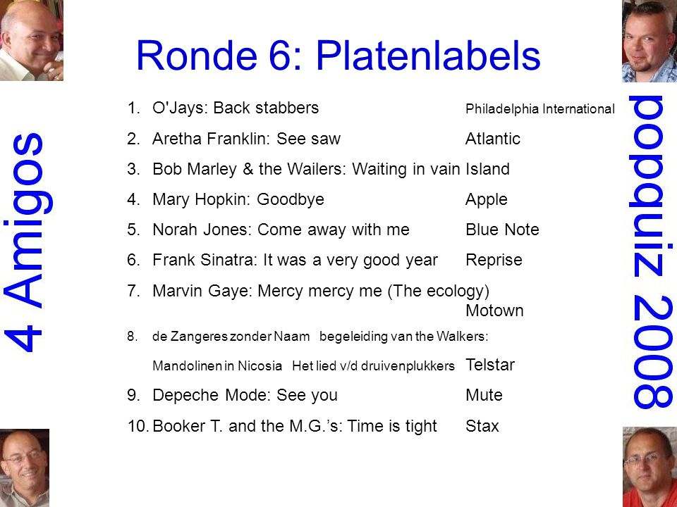 Ronde 6: Platenlabels 1.O Jays: Back stabbers Philadelphia International 2.Aretha Franklin: See sawAtlantic 3.Bob Marley & the Wailers: Waiting in vainIsland 4.Mary Hopkin: GoodbyeApple 5.Norah Jones: Come away with meBlue Note 6.Frank Sinatra: It was a very good yearReprise 7.Marvin Gaye: Mercy mercy me (The ecology) Motown 8.de Zangeres zonder Naam begeleiding van the Walkers: Mandolinen in Nicosia Het lied v/d druivenplukkers Telstar 9.Depeche Mode: See youMute 10.Booker T.