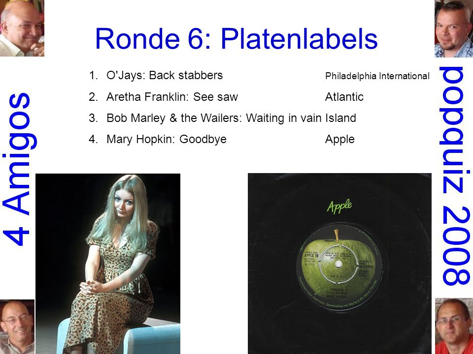 Ronde 6: Platenlabels 1.O Jays: Back stabbers Philadelphia International 2.Aretha Franklin: See sawAtlantic 3.Bob Marley & the Wailers: Waiting in vainIsland 4.Mary Hopkin: GoodbyeApple