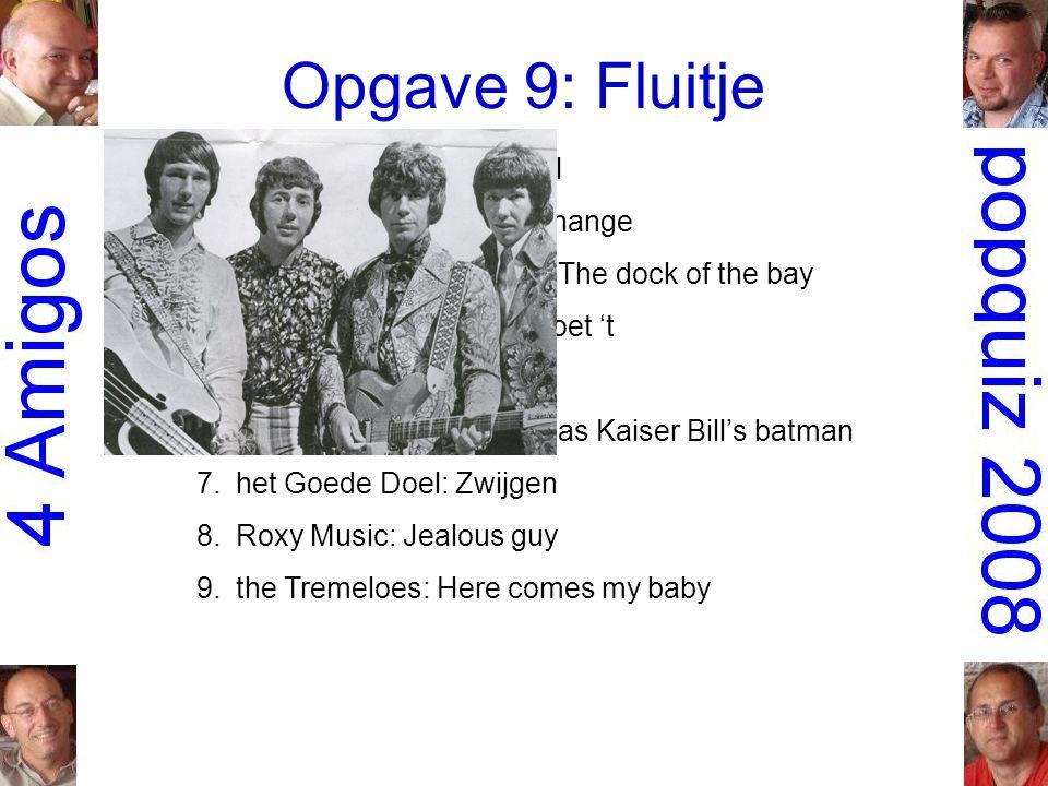 Opgave 9: Fluitje 1.Gruppo Sportivo: Hey girl 2.the Scorpions: Wind of change 3.Otis Redding: (Sittin' on) The dock of the bay 4.Robert Long: Iedereen doet 't 5.Roxette: Joyride 6.Whistling Jack Smith: I was Kaiser Bill's batman 7.het Goede Doel: Zwijgen 8.Roxy Music: Jealous guy 9.the Tremeloes: Here comes my baby