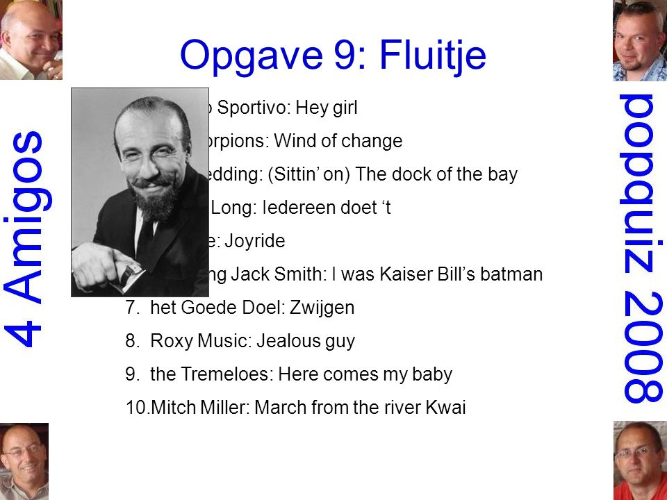 Opgave 9: Fluitje 1.Gruppo Sportivo: Hey girl 2.the Scorpions: Wind of change 3.Otis Redding: (Sittin' on) The dock of the bay 4.Robert Long: Iedereen doet 't 5.Roxette: Joyride 6.Whistling Jack Smith: I was Kaiser Bill's batman 7.het Goede Doel: Zwijgen 8.Roxy Music: Jealous guy 9.the Tremeloes: Here comes my baby 10.Mitch Miller: March from the river Kwai