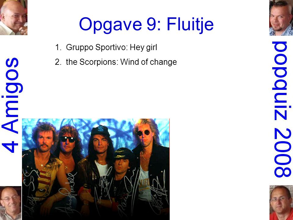 Opgave 9: Fluitje 1.Gruppo Sportivo: Hey girl 2.the Scorpions: Wind of change