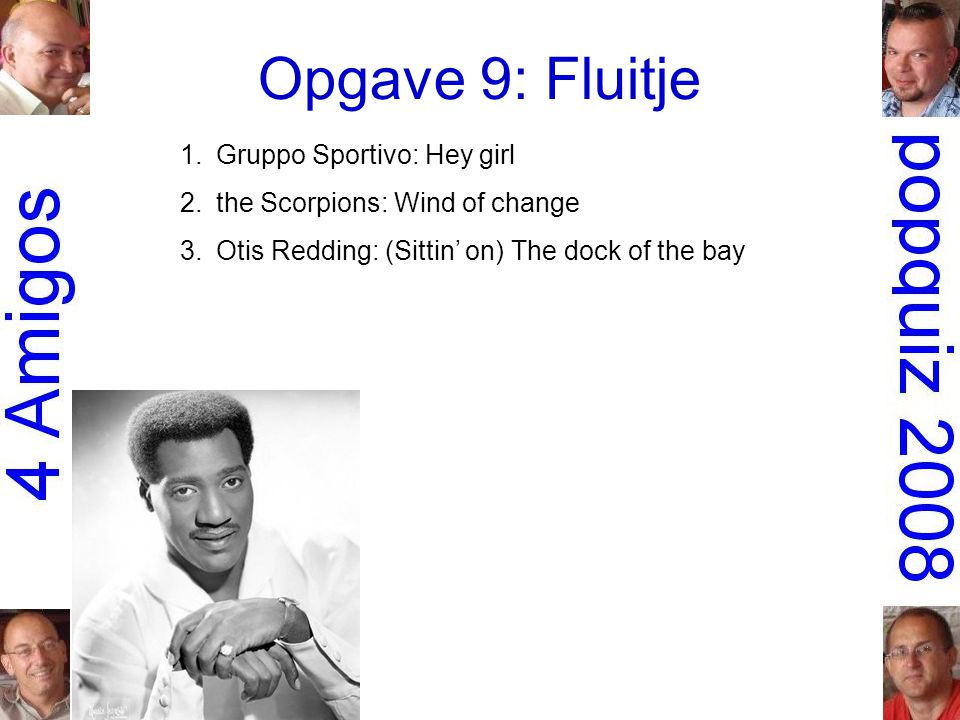 Opgave 9: Fluitje 1.Gruppo Sportivo: Hey girl 2.the Scorpions: Wind of change 3.Otis Redding: (Sittin' on) The dock of the bay
