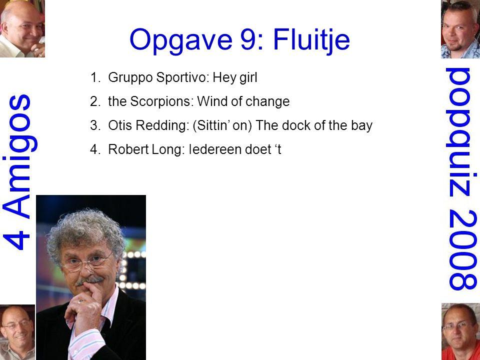 Opgave 9: Fluitje 1.Gruppo Sportivo: Hey girl 2.the Scorpions: Wind of change 3.Otis Redding: (Sittin' on) The dock of the bay 4.Robert Long: Iedereen doet 't