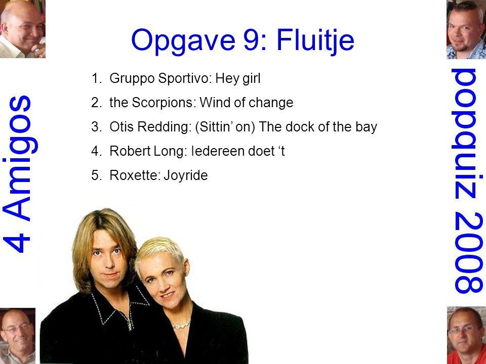 Opgave 9: Fluitje 1.Gruppo Sportivo: Hey girl 2.the Scorpions: Wind of change 3.Otis Redding: (Sittin' on) The dock of the bay 4.Robert Long: Iedereen doet 't 5.Roxette: Joyride