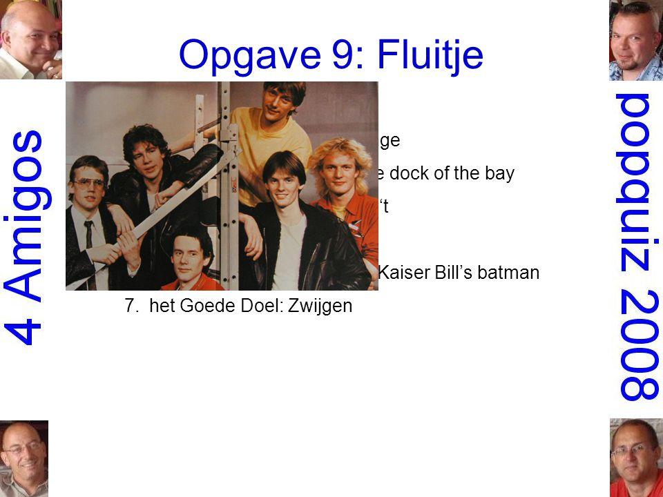 Opgave 9: Fluitje 1.Gruppo Sportivo: Hey girl 2.the Scorpions: Wind of change 3.Otis Redding: (Sittin' on) The dock of the bay 4.Robert Long: Iedereen doet 't 5.Roxette: Joyride 6.Whistling Jack Smith: I was Kaiser Bill's batman 7.het Goede Doel: Zwijgen