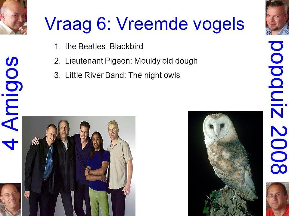 Vraag 6: Vreemde vogels 1.the Beatles: Blackbird 2.Lieutenant Pigeon: Mouldy old dough 3.Little River Band: The night owls