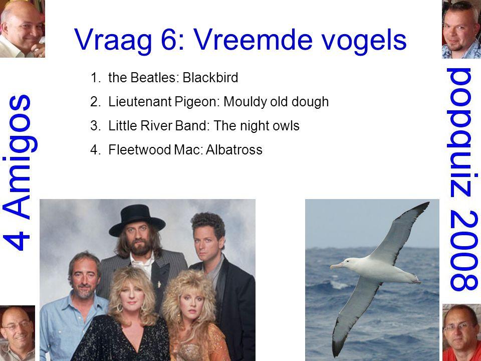 Vraag 6: Vreemde vogels 1.the Beatles: Blackbird 2.Lieutenant Pigeon: Mouldy old dough 3.Little River Band: The night owls 4.Fleetwood Mac: Albatross