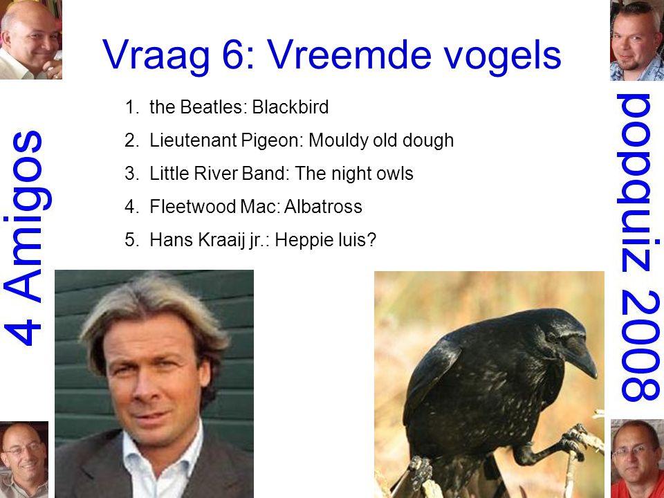 Vraag 6: Vreemde vogels 1.the Beatles: Blackbird 2.Lieutenant Pigeon: Mouldy old dough 3.Little River Band: The night owls 4.Fleetwood Mac: Albatross 5.Hans Kraaij jr.: Heppie luis?