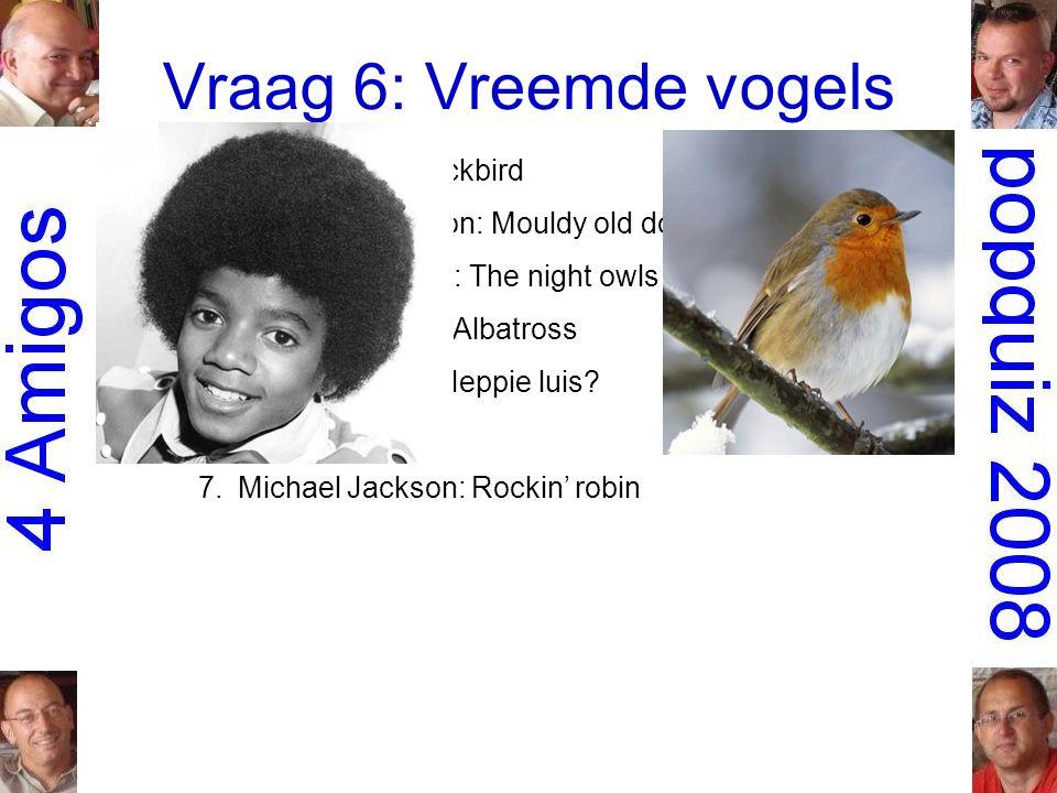 Vraag 6: Vreemde vogels 1.the Beatles: Blackbird 2.Lieutenant Pigeon: Mouldy old dough 3.Little River Band: The night owls 4.Fleetwood Mac: Albatross 5.Hans Kraaij jr.: Heppie luis.