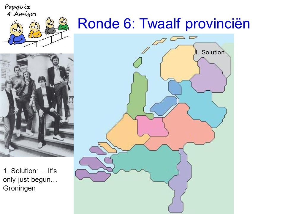 Ronde 6: Twaalf provinciën 1. Solution 1. Solution: …It's only just begun… Groningen