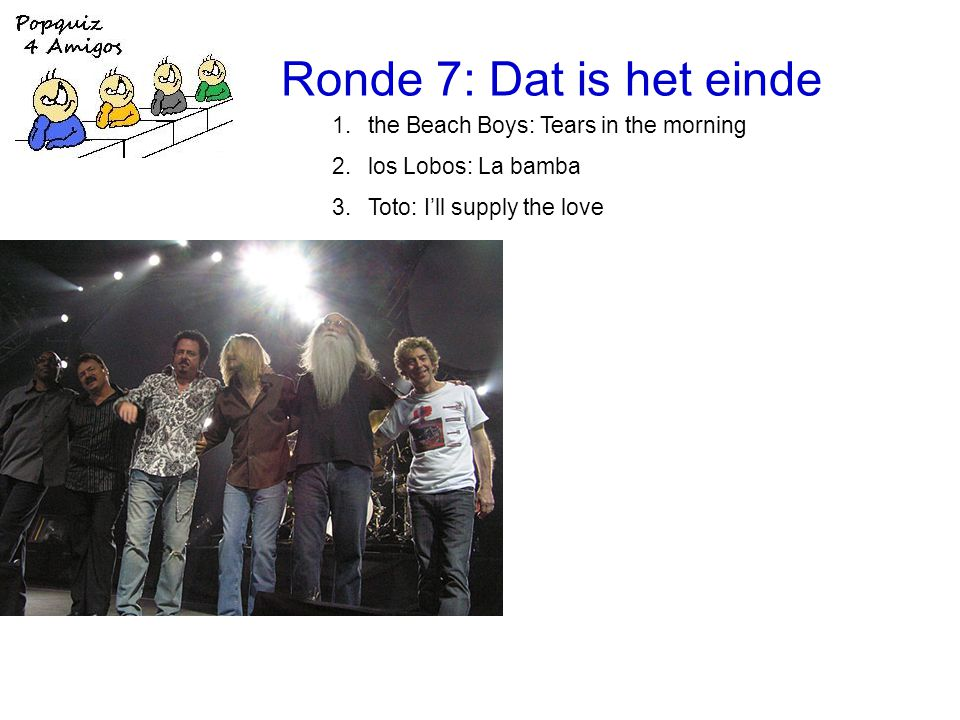 Ronde 7: Dat is het einde 1.the Beach Boys: Tears in the morning 2.los Lobos: La bamba 3.Toto: I'll supply the love