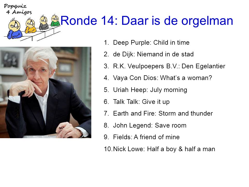 Ronde 14: Daar is de orgelman 1.Deep Purple: Child in time 2.de Dijk: Niemand in de stad 3.R.K.