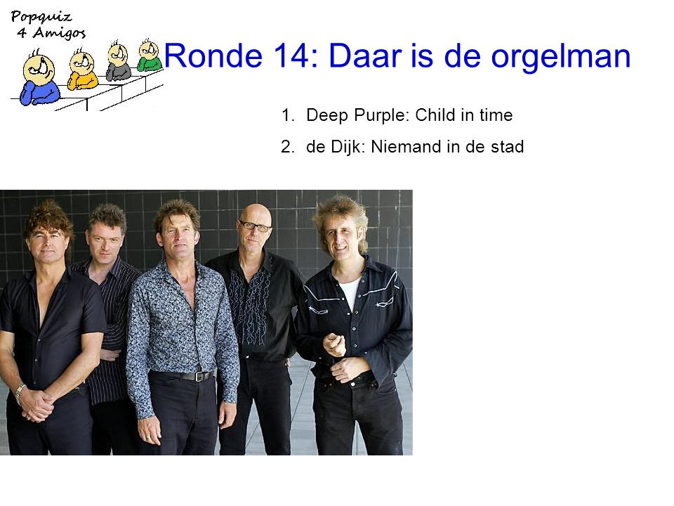 Ronde 14: Daar is de orgelman 1.Deep Purple: Child in time 2.de Dijk: Niemand in de stad
